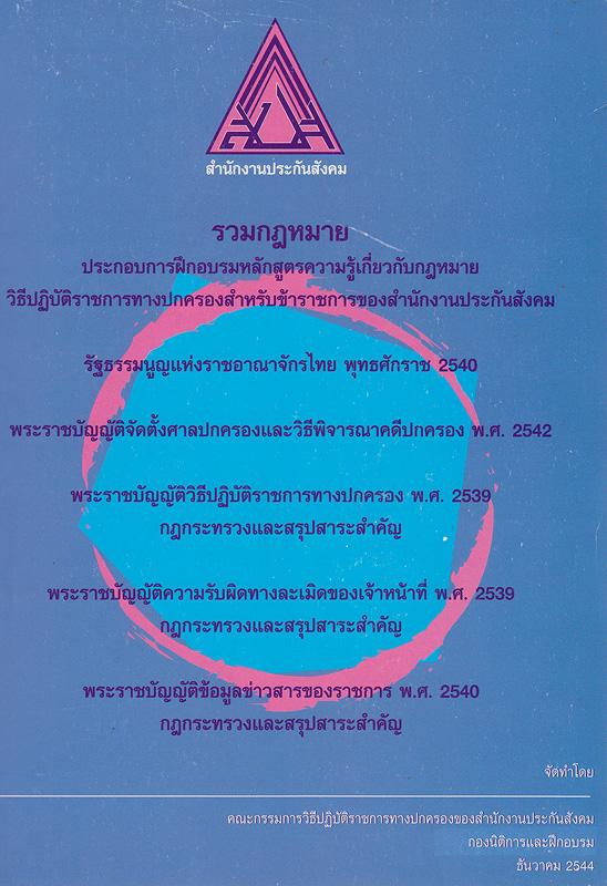 รวมกฎหมายประกอบการฝึกอบรมหลักสูตรความรู้เกี่ยวกับกฎหมายวิธีปฏิบัติราชการทางปกครองสำหรับข้าราชการของสำนักงานประกันสังคม รัฐธรรมนูญแห่งราชอาณาจักรไทย พุทธศักราช 2540 พระราชบัญญัติจัดตั้งศาลปกครองและวิธีพิจารณาคดีปกครอง พ.ศ. 2542 พระราชบัญญัติวิธีปฏิบัติราชการทางปกครอง พ.ศ. 2539 กฎกระทรวงและสรุปสาระสำคัญ พระราชบัญญัติความผิดทางละเมิดของเจ้าหน้าที่ พ.ศ. 2539 กฎกระทรวงและสรุปสาระสำคัญ พระราชบัญญัติข้อมูลข่าวสารของราชการ พ.ศ. 2540 กฎกระทรวงและสรุปสาระสำคัญ /คณะกรรมการวิธีปฏิบัติราชการทางปกครองของสำนักงานประกันสังคม