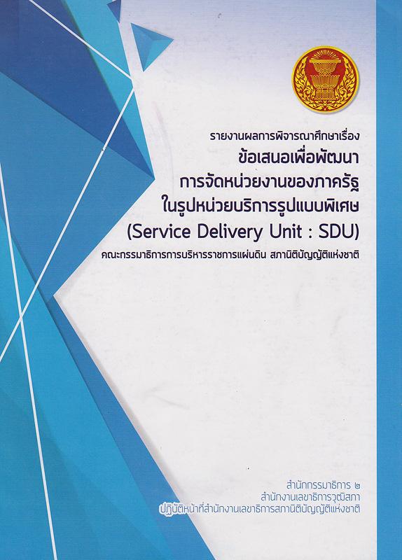 รายงานผลการพิจารณาศึกษาเรื่อง ข้อเสนอเพื่อพัฒนาการจัดหน่วยงานของภาครัฐในรูปหน่วยบริการรูปแบบพิเศษ (Service Delivery Unit : SDU) /คณะกรรมาธิการการบริหารราชการแผ่นดิน สภานิติบัญญัติแห่งชาติ
