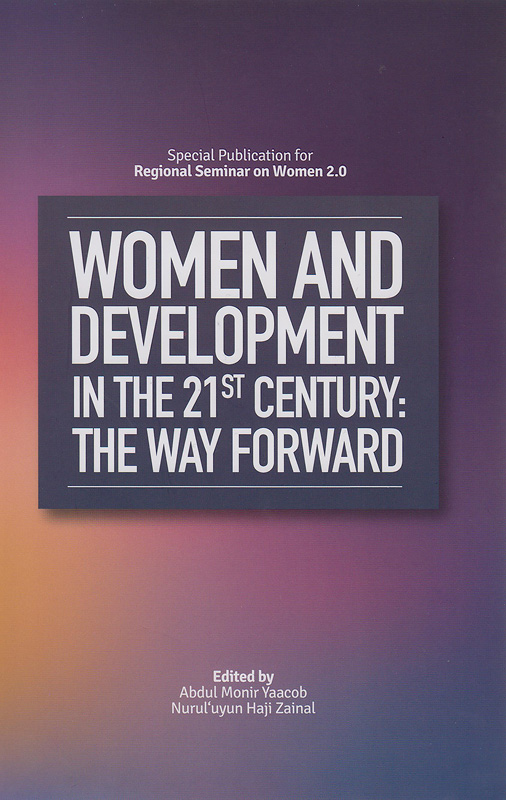 Women and development in the 21st century :the way forward /edited by Abdul Monir Yaacob, Nurul'uyun Haji Zainal