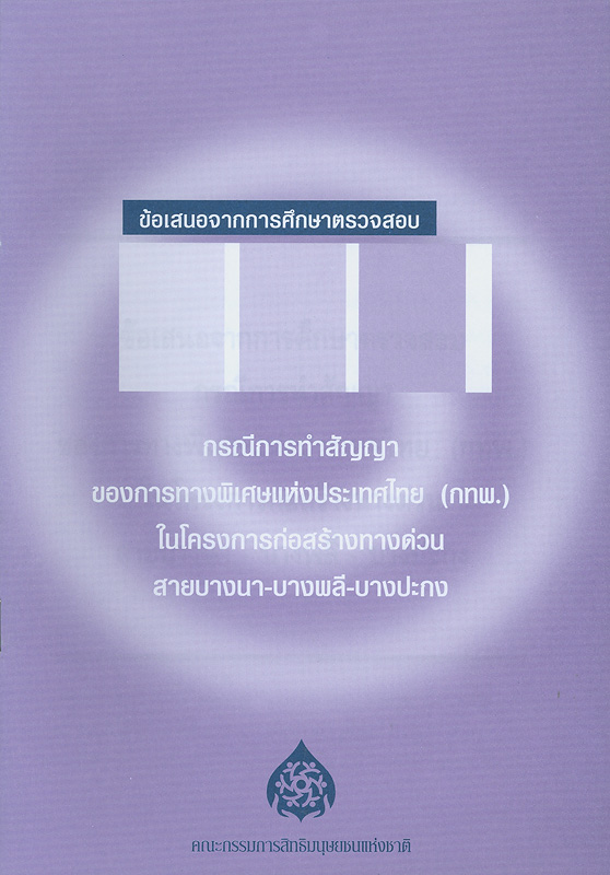 ข้อเสนอจากการศึกษาตรวจสอบกรณีการทำสัญญาของการทางพิเศษแห่งประเทศไทย (กทพ.) ในโครงการก่อสร้างทางด่วนสายบางนา-บางพลี-บางปะกง /สำนักงานคณะกรรมการสิทธิมนุษยชนแห่งชาติ