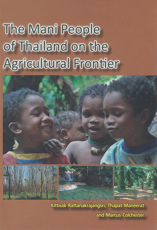 The Mani people of Thailand on the agricultural frontier /Kittisak Rattanakrajangsri, Thapat Maneerat and Marcus Colchester
