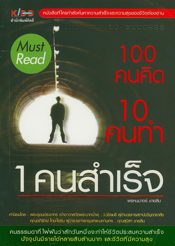 100 คนคิด 10 คนทำ 1 คนสำเร็จ /พรหมมาตร์ ชายสิม ; บรรณาธิการ อภิรดี สนธิชัย
