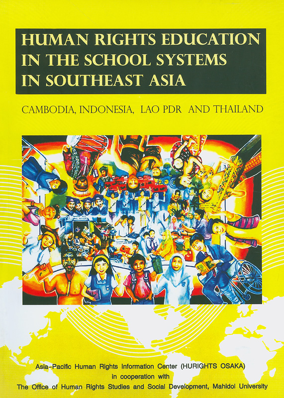 Human rights education in the school systems in Southeast Asia :Cambodia, Indonesia, Lao PDR, and Thailand/Asia-Pacific Human Rights Information Center in cooperation with the Office of Human Rights Studies and Social Development, Mahidol University