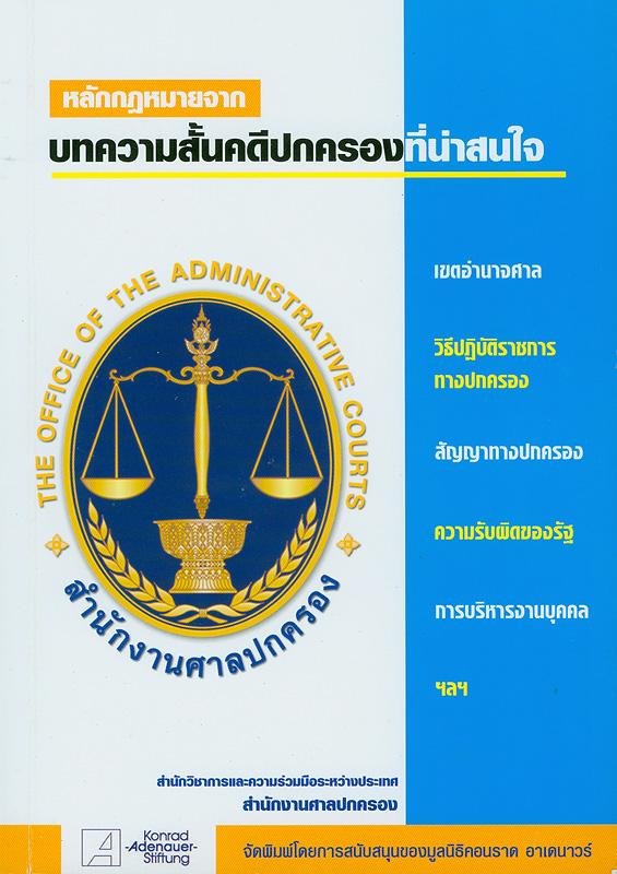 หลักกฎหมายจากบทความสั้นคดีปกครองที่น่าสนใจ.เล่ม 1,เขตอำนาจศาล วิธีปฏิบัติราชการทางปกครอง สัญญาทางปกครอง ความรับผิดของรัฐ การบริหารงานบุคคล ฯลฯ /สำนักวิชาการและความร่วมมือระหว่างประเทศ สำนักงานศาลปกครอง