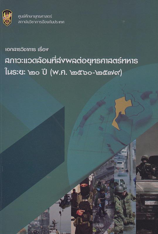เอกสารวิชาการเรื่องสภาวะแวดล้อมที่ส่งผลต่อยุทธศาสตร์ทหารในระยะ 20 ปี (พ.ศ. 2560-2579) /หัวหน้าโครงการ นิรุจ ดวงปัญญา ; นักวิจัย หัสยาไทยานนท์||สภาวะแวดล้อมที่ส่งผลต่อยุทธศาสตร์ทหารในระยะ 20 ปี (พ.ศ. 2560-2579)