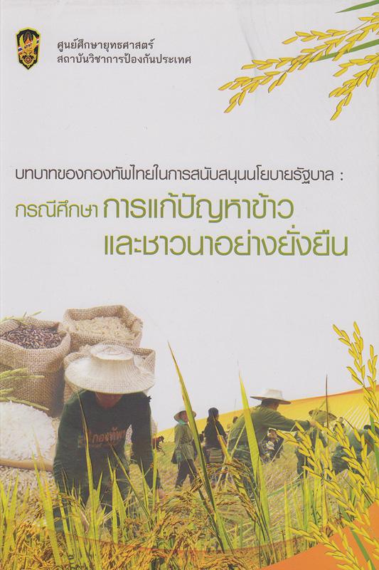 บทบาทของกองทัพไทยในการสนับสนุนนโยบายรัฐบาล :กรณีศึกษาการแก้ปัญหาข้าวและชาวนาอย่างยั่งยืน /ศูนย์ศึกษายุทธศาสตร์สถาบันวิชาการป้องกันประเทศ ; ผู้เขียน นันทิยา ทองคณารักษ์