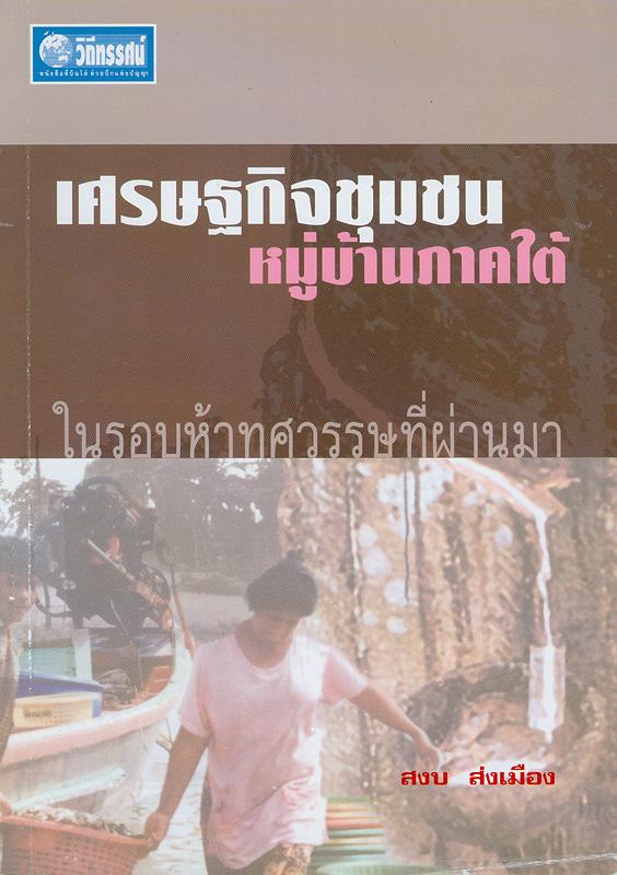 เศรษฐกิจชุมชนหมู่บ้านภาคใต้ในรอบห้าทศวรรษที่ผ่านมา /สงบ ส่งเมือง||เศรษฐกิจชุมชนหมู่บ้านไทย