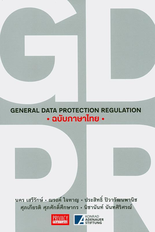 GDPR ฉบับภาษาไทย/นคร เสรีรักษ์, ณรงณ์ ใจหาญ, ประสิทธิ์ ปิวาวัฒนพานิช, ศุภเกียรติ ศุภศักดิ์ศึกษากร, และนิชานันท์ นันทศิริศรณ์||General Data Protection Regulation ฉบับภาษาไทย