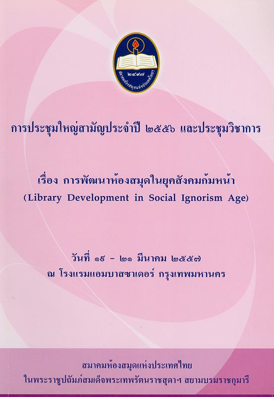 การประชุมใหญ่สามัญประจำปี 2556 และประชุมวิชาการ เรื่อง การพัฒนาห้องสมุดในยุคสังคมก้มหน้า วันที่ 19-21 มีนาคม 2557 ณ โรงแรมแอมบาสซาเดอร์ กรุงเทพมหานคร /สมาคมห้องสมุดแห่งประเทศไทย||การพัฒนาห้องสมุดในยุคสังคมก้มหน้า