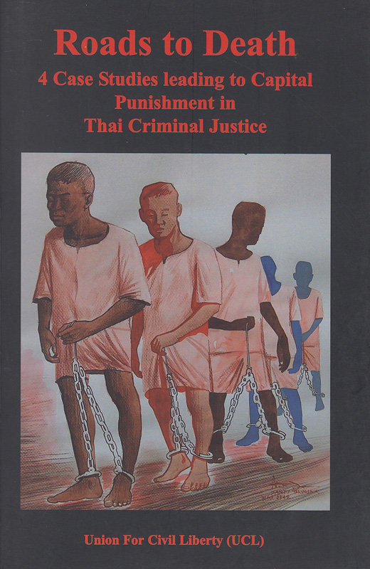 Roads to to death :4 case studies leading to capital punishment in Thai Criminal Justice /Pitak Ketdhom, Phairoj Pholphet ; Edited by Danthong Breen