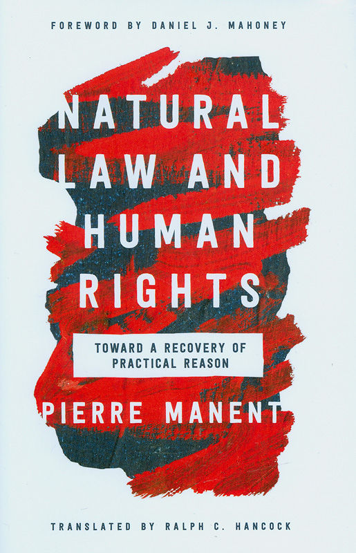 Natural law and human rights :toward a recovery of practical reason /Pierre Manent ; translated by Ralph C. Hancock ; foreword by Daniel J. Mahoney||Catholic ideas for a secular world.