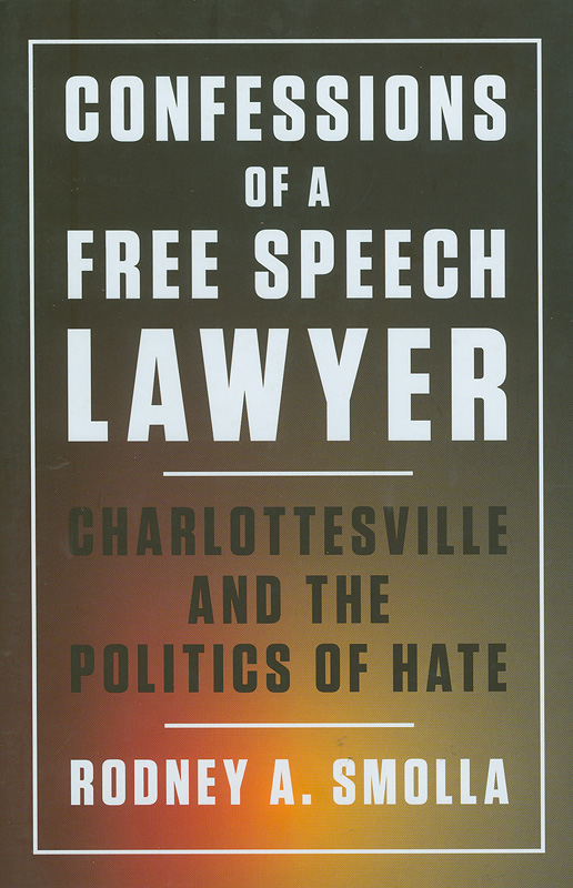 Confessions of a free speech lawyer :Charlottesville andthe politics of hate /Rodney A. Smolla