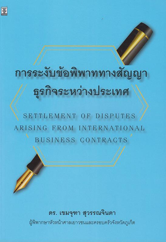 การระงับข้อพิพาททางสัญญาธุรกิจระหว่างประเทศ /เขมจุฑา สุวรรณจินดา  Settlement of disputes arising from international business contracts