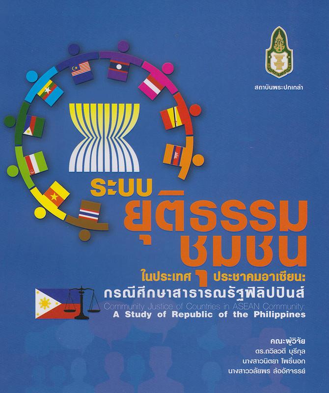ระบบยุติธรรมชุมชนในประเทศประชาคมอาเซียน :กรณีศึกษาสาธารณรัฐฟิลิปปินส์ /ถวิลวดี บุรีกุล, นิตยา โพธิ์นอก และวลัยพร ล้ออัศจรรย์||Community Justice of Countries in ASEAN Community : A study of Republic of the Philippines