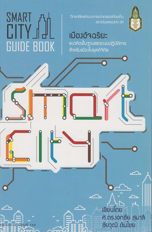 SMART CITY เมืองอัจฉริยะ :แนวคิดพื้นฐานและระบบปฏิบัติการสำหรับเมืองยุคดิจิทัล /เอกชัย สุมาลี