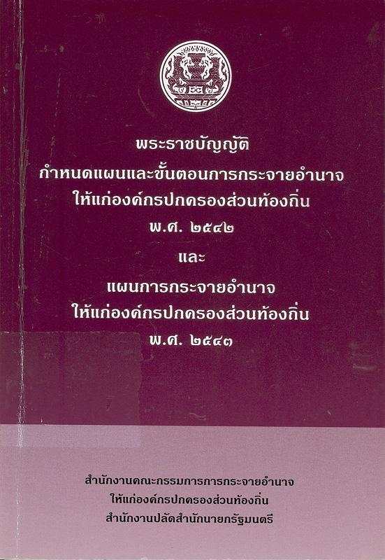 พระราชบัญญัติกำหนดแผนและขั้นตอนการกระจายอำนาจให้แก่องค์กรปกครองส่วนท้องถิ่น พ.ศ. 2542 และแผนการกระจายอำนาจให้แก่องค์กรปกครองส่วนท้องถิ่น พ.ศ. 2543 /สำนักงานคณะกรรมการการกระจายอำนาจให้แก่องค์กรปกครองส่วนท้องถิ่น สำนักงานปลัดสำนักนายกรัฐมนตรี