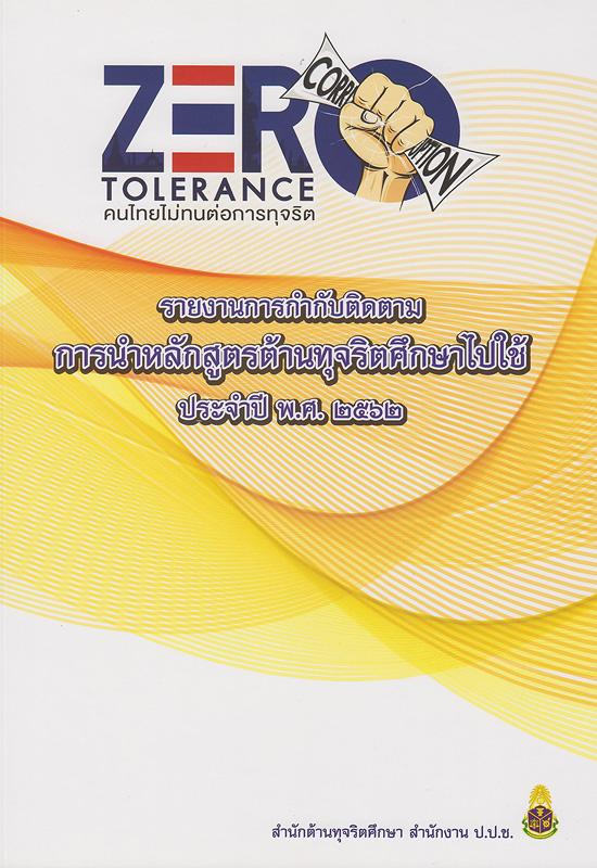 รายงานกำกับติดตามการนำหลักสูตรต้านทุจริตศึกษาไปใช้ ประจำปี พ.ศ.2562 /สำนักต้านทุจริตศึกษา สำนักงาน ป.ป.ช.