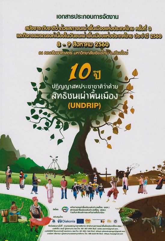 เอกสารประกอบการจัดงานสมัชชาระดับว่าด้วยสภาชนเผ่าพื้นเมืองแห่งประเทศไทย ครั้งที่ 3 และกิจกรรมรณรงค์เนื่องในวันชนเผ่าพื้นเมืองแห่งประเทศไทย ประจำปี 2560 : 10 ปีปฏิญญาสหประชาชาติว่าด้วยสิทธิชนเผ่าพื้นเมือง (UNDRIP) /เครือข่ายชนเผ่าพื้นเมืองแห่งประเทศไทย (คชท)