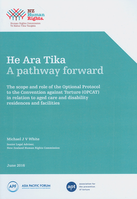 He Ara Tika a pathway forward:the scope and role of the Optional Protocol to the Convention against Torture (OPCAT) in relation to Aged care and disability residences and facilities /Michael J. V. White