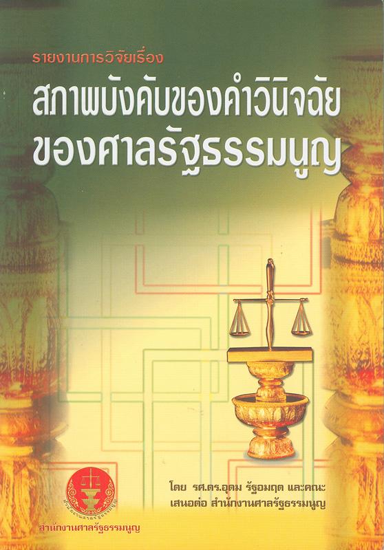 รายงานการวิจัยเรื่อง สภาพบังคับของคำวินิจฉัยของศาลรัฐธรรมนูญ /อุดม รัฐอมฤต และคณะ||สภาพบังคับของคำวินิจฉัยของศาลรัฐธรรมนูญ