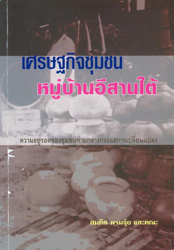 เศรษฐกิจชุมชนหมู่บ้านภาคอีสานใต้ :ความอยู่รอดของชุมชนท่ามกลางความเปลี่ยนแปลง /สมคิด พรมจุ้ย... [และคนอื่นๆ]||โครงการวิจัยเศรษฐกิจชุมชนหมู่บ้านไทย