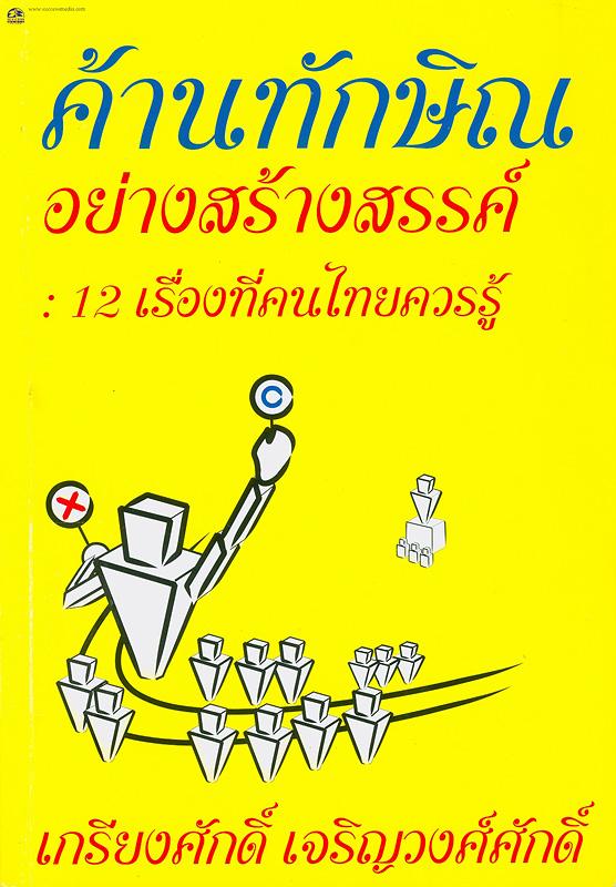 ค้านทักษิณอย่างสร้างสรรค์ :12 เรื่องที่คนไทยควรรู้ /เกรียงศักดิ์ เจริญวงศ์ศักดิ์