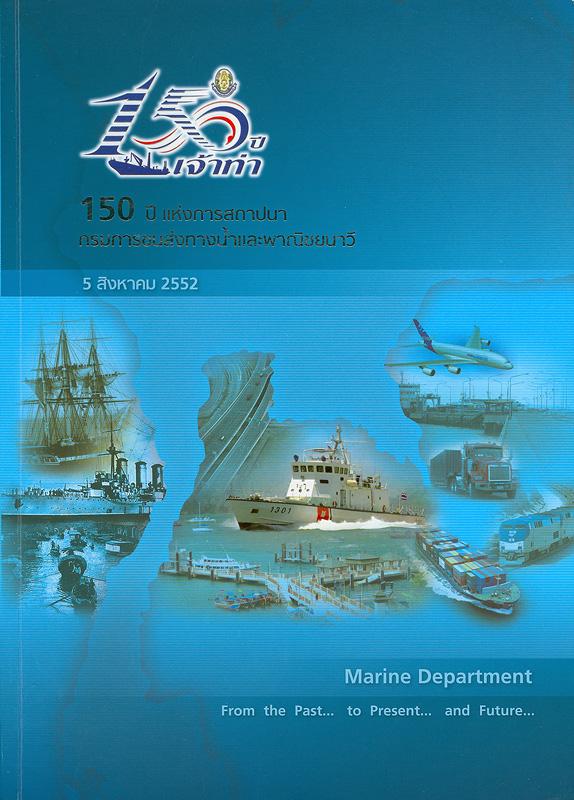 150 ปี เจ้าท่า :150 ปี แห่งการสถาปนากรมการขนส่งทางน้ำและพาณิชยนาวี /กรมการขนส่งทาน้ำและพาณิชยนาวี.