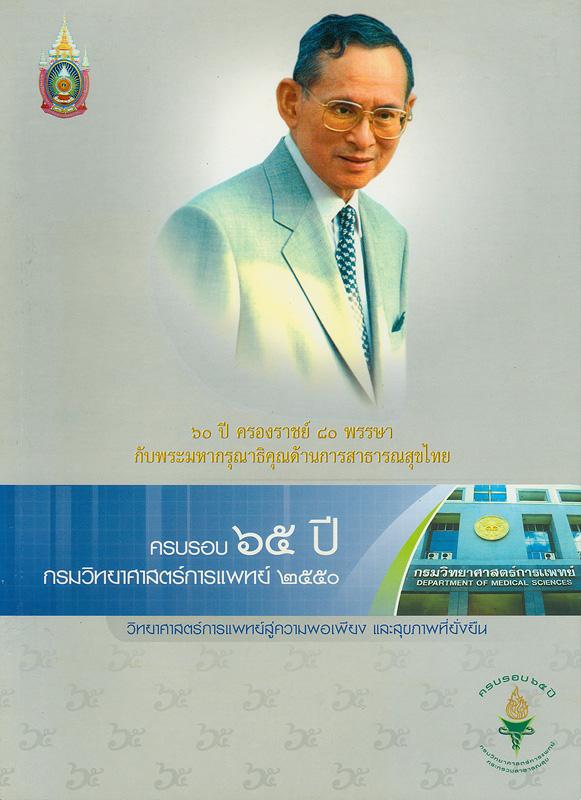 65 ปี กรมวิทยาศาสตร์การแพทย์ /กรมวิทยาศาสตร์การแพทย์ กระทรวงสาธารณสุข  วิทยาศาสตร์การแพทย์สู่ความพอเพียงและสุขภาพที่ยั่งยืน 60 ปี ครองราชย์ 80 พรรษา กับพระมหากรุณาธิคุณด้านการสาธารณสุขไทย หกสิบห้าปี กรมวิทยาศาสตร์การแพทย์