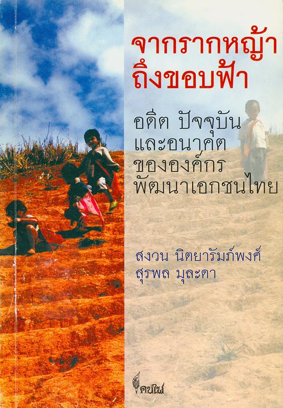 จากรากหญ้าถึงขอบฟ้า :อดีต ปัจจุบันและอนาคตขององค์กรพัฒนาเอกชนไทย /สงวน นิตยารัมภ์พงศ์, สุรพล มุละดา||Past, present and future of Thai NGO