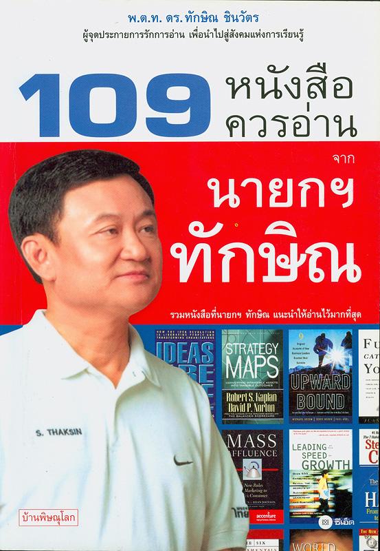 109 หนังสือควรอ่านจากนายกฯ ทักษิณ /บ้านพิษณุโลก ; บรรณาธิการ, สุทธิศักดิ์ ไทยวัฒน์||หนึ่งร้อยเก้าหนังสือควรอ่านจากนายกฯ ทักษิณ|ร้อยเก้าหนังสือควรอ่านจากนายกฯ ทักษิณ