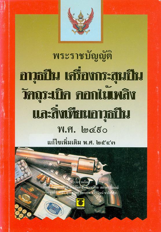 พระราชบัญญัติอาวุธปืน เครื่องกระสุนปืน วัตถุระเบิด ดอกไม้เพลิง และสิ่งเทียมอาวุธปืน พ.ศ. 2490 แก้ไขเพิ่มเติม พ.ศ. 2543 /รวบรวมโดย ธีระพล อรุณะกสิกร ... [และคนอื่น ๆ]
