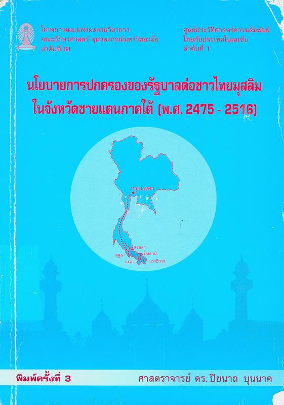นโยบายการปกครองของรัฐบาลไทยต่อชาวไทยมุสลิมในจังหวัดชายแดนภาคใต้ (พ.ศ. 2475-2516) /ปิยนาถ บุนนาค||โครงการเผยแพร่ผลงานวิชาการ คณะอักษรศาสตร์ จุฬาลงกรณ์มหาวิทยาลัย ;ลำดับที่ 84|ศูนย์ประวัติศาสตร์ความสัมพันธ์ไทยกับประเทศในเอเชีย ;ลำดับที่ 1