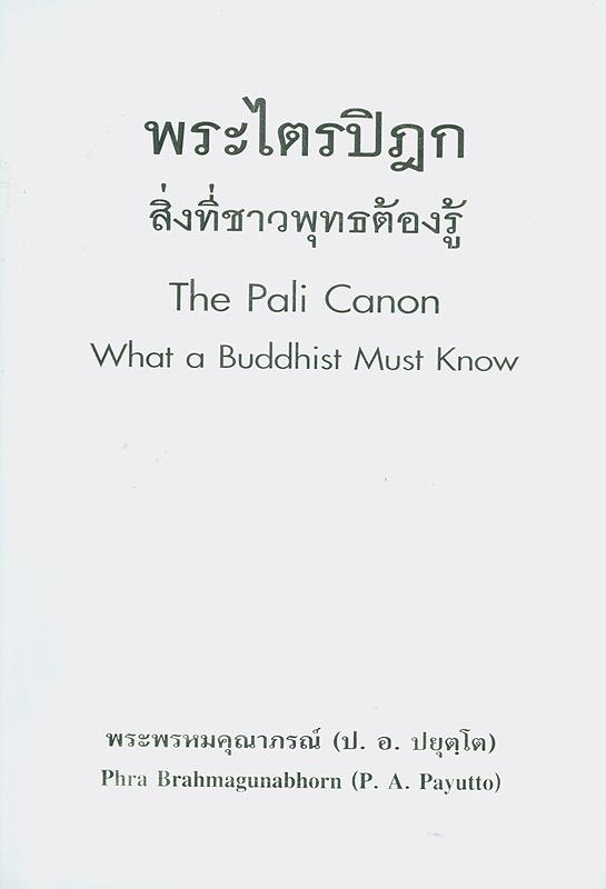 พระไตรปิฎก :สิ่งที่ชาวพุทธต้องรู้ /พระธรรมปิฎก (ป.อ. ปยุตฺโต) ; สมศีล ฌานวังศะ, แปล||The Pali Canon : what a Buddhist must know