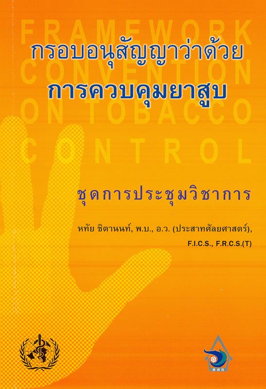 กรอบอนุสัญญาว่าด้วยการควบคุมยาสูบ :ชุดการประชุมวิชาการ /หทัย ชิตานนท์||Framework convention on tobacco control