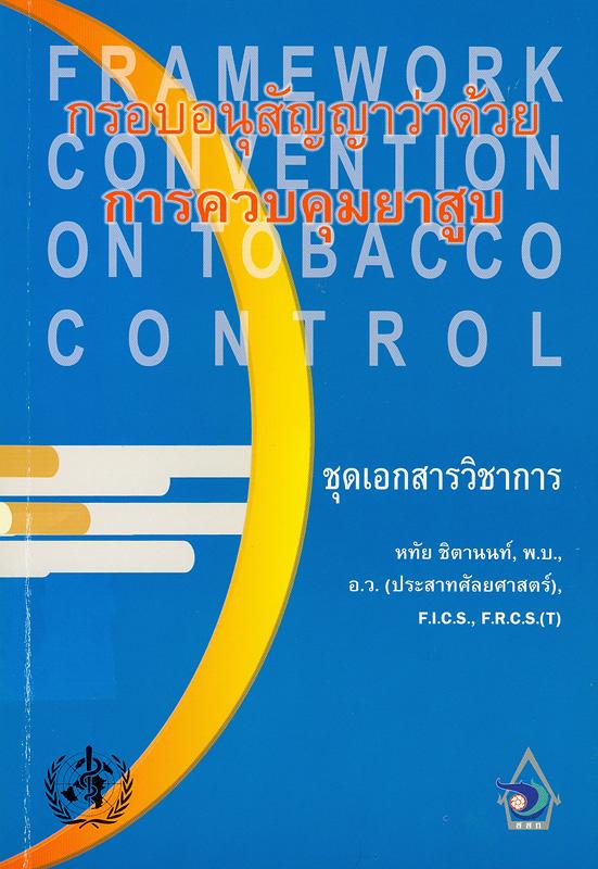กรอบอนุสัญญาว่าด้วยการควบคุมยาสูบ :ชุดเอกสารวิชาการ /หทัย ชิตานนท์||Framework convention on tobacco control