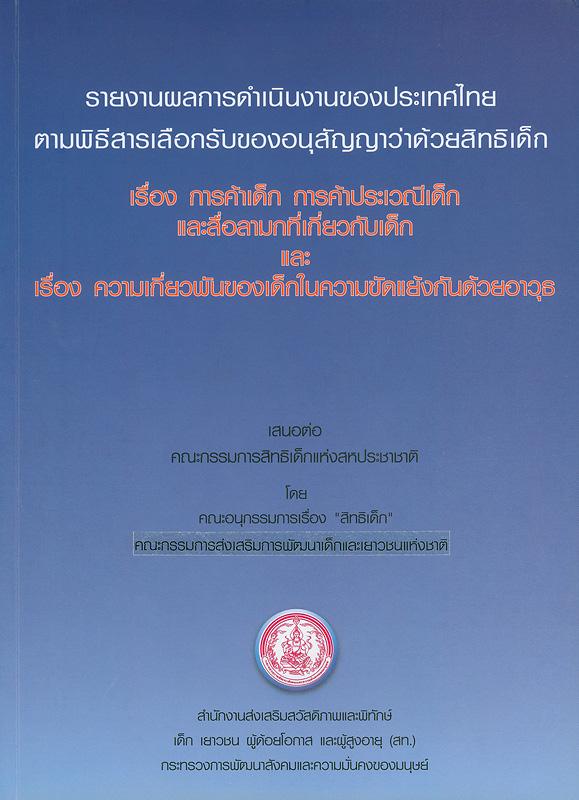 รายงานผลการดำเนินงานของประเทศไทยตามพิธีสารเลือกรับของอนุสัญญาว่าด้วยสิทธิเด็ก เรื่อง การค้าเด็ก การค้าประเวณีเด็ก และสื่อลามกที่เกี่ยวกับเด็ก และ เรื่องความเกี่ยวพันของเด็กในความขัดแย้งกันด้วยอาวุธ /คณะอนุกรรมการ เรื่อง