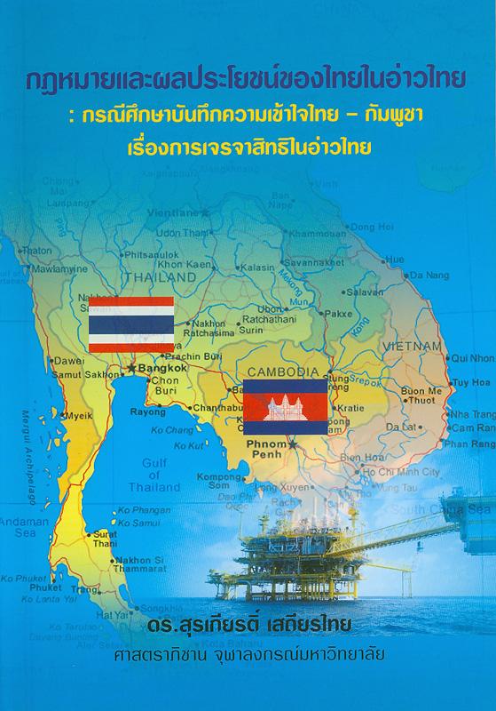กฎหมายและผลประโยชน์ของไทยในอ่าวไทย :กรณีศึกษาบันทึกความเข้าใจไทย - กัมพูชา เรื่องการเจรจาสิทธิในอ่าวไทย /สุรเกียรติ์ เสถียรไทย