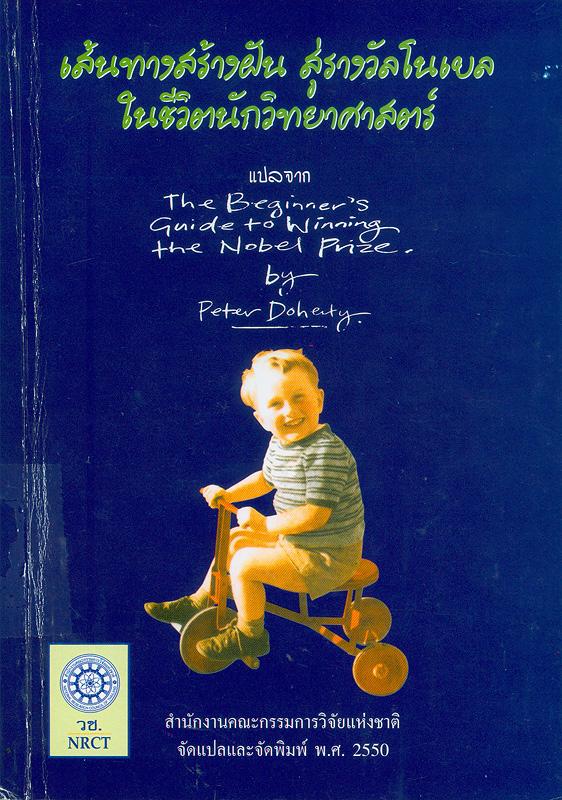 เส้นทางสร้างฝัน สู่รางวัลโนเบลในชีวิตนักวิทยาศาสตร์ /Peter Doherty ; ผู้แปล, จงจิต อรรถยุกติ ; บรรณาธิการ, ภัทรมน รัตนาพันธุ์||The beginner' s guide to winning the Noble prize
