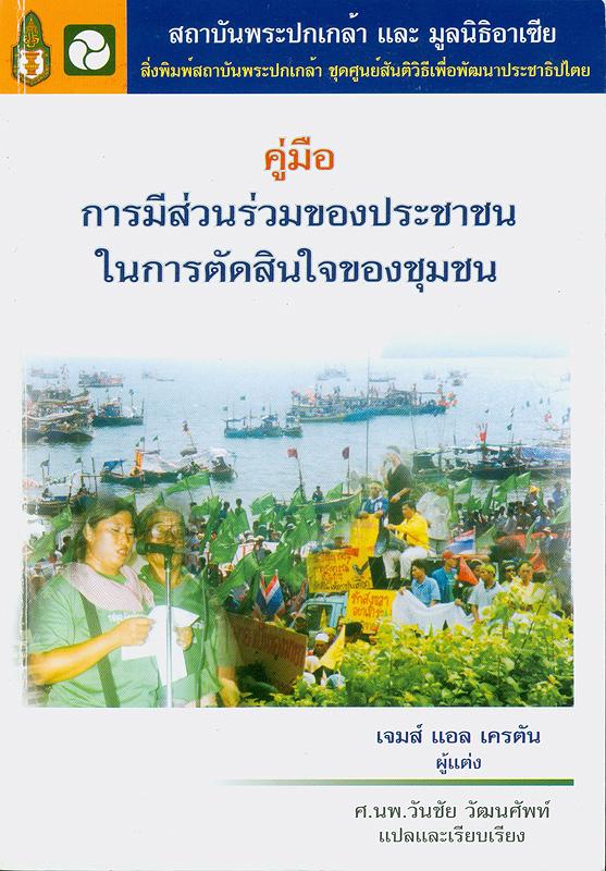 คู่มือการมีส่วนร่วมของประชาชนในการตัดสินใจของชุมชน /โดย James L. Creighton ; แปลและเรียบเรียงโดย วันชัย วัฒนศัพท์||A guide book for involving citizens in community decision making