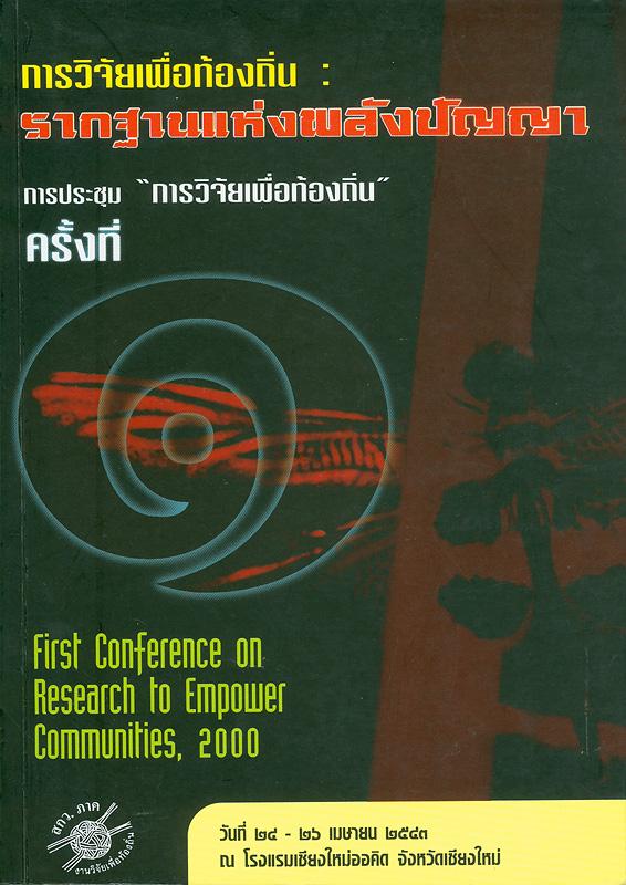 การวิจัยเพื่อท้องถิ่น :รากฐานแห่งพลังปัญญา /บรรณาธิการ, อาภรณ์ จันทร์สมวงศ์||รากฐานแห่งพลังปัญญา|First conferenceon research to empower communities, 2000||การประชุมการวิจัยเพื่อท้องถิ่น(ครั้งที่ 1 :2543 :เชียงใหม่)