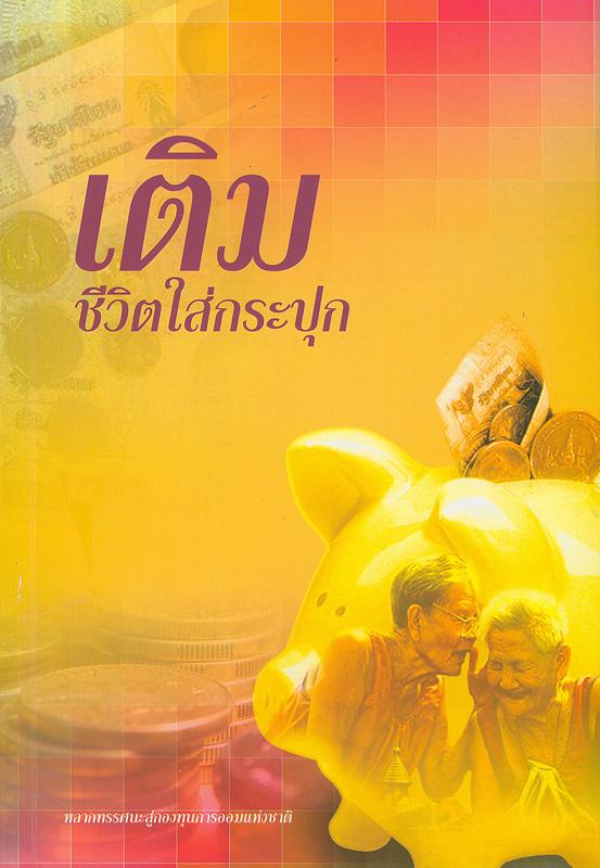 เติมชีวิตใส่กระปุก :หลากทรรศนะสู่กองทุนการออมแห่งชาติ /มูลนิธิสถาบันวิจัยและพัฒนาผู้สูงอายุไทย||เติมชีวิตใส่กระปุก