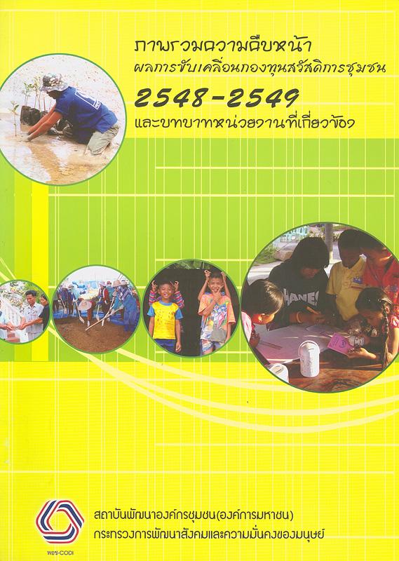 ภาพรวมความคืบหน้าผลการขับเคลื่อนกองทุนสวัสดิการชุมชน 2548 - 2549 และบทบาทหน่วยงานที่เกี่ยวข้อง /พรรณทิพย์ เพชรมาก, วริฎฐา แก้วเกตุ เรียบเรียง