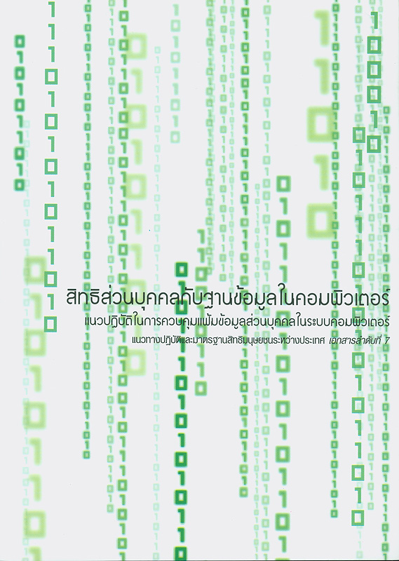 สิทธิส่วนบุคคลกับฐานข้อมูลในคอมพิวเตอร์ :แนวทางปฏิบัติในการควบคุมแฟ้มข้อมูลส่วนบุคคลในระบบคอมพิวเตอร์ /ผู้แปล, ปิยนุช ฐิติพัฒนะ ; บรรณาธิการ, อัจฉรา ฉายากุล||แนวทางปฏิบัติและมาตรฐานสิทธิมนุษยชนระหว่างประเทศ ;^เอกสารลำดับที่ 7