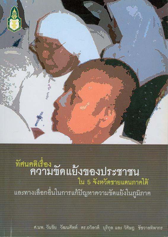 ทัศนคติเรื่องความขัดแย้งของประชาชนใน 5 จังหวัดชายแดนภาคใต้และทางเลือกอื่นในการแก้ปัญหาความขัดแย้งในภูมิภาค /วันชัย วัฒนศัพท์, ถวิลวดี บุรีกุล และ วิศิษฎ ชัชวาลทิพากร||Public opinion survey on Southern Thai perceptions of conflict