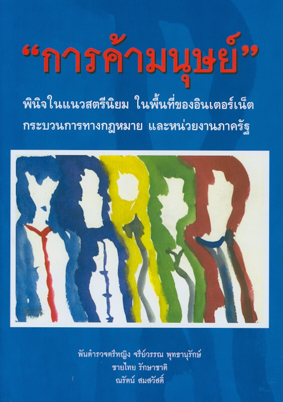 ารค้ามนุษย์ :พินิจในแนวสตรีนิยมในพื้นที่ของอินเตอร์เน็ต กระบวนการทางกฎหมายและหน่วยงานภาครัฐ /จรีย์วรรณ พุทธานุรักษ์, ชายไทย รักษาชาติ และณรัตน์ สมสวัสดิ์