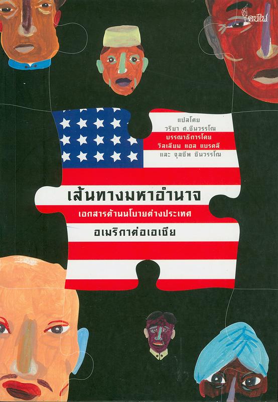 เส้นทางมหาอำนาจ :เอกสารด้านนโยบายต่างประเทศอเมริกาต่อเอเชีย /แปลโดยวริยา  ศ. ชินวรรโณ ; บรรณาธิการโดย วิลเลียม แอล แบรดลี และ จุลชีพ  ชินวรรโณ