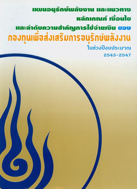 แผนอนุรักษ์พลังงาน และแนวทาง หลักเกณฑ์ เงื่อนไขและลำดับความสำคัญการใช้จ่ายเงินของกองทุนเพื่อส่งเสริมการอนุรักษ์พลังงานในช่วงปีงบประมาณ 2543-2547 /กองทุนเพื่อส่งเสริมการอนุรักษ์พลังงาน