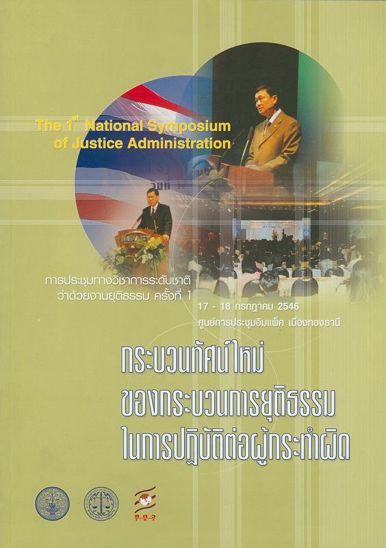 การประชุมทางวิชาการระดับชาติว่าด้วยงานยุติธรรม ครั้งที่ 1, 17-18 กรกฎาคม  2546 ศูนย์การประชุมอิมแพ็ค เมืองทองธานี :กระบวนทัศน์ใหม่ของกระบวนการยุติธรรมในการปฏิบัติต่อผู้กระทำผิด /สำนักงานกิจการยุติกรรม, สำนักงานกองทุนสนับสนุนการวิจัย||กระบวนทัศน์ใหม่ของกระบวนการยุติธรรมในการปฏิบัติต่อผู้กระทำผิด|The 1st National Symposium of Justic Administration||National Symposium of Justic Administration(1st :2003 :Nonthaburi)