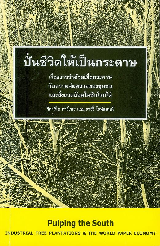 ปั่นชีวิตให้เป็นกระดาษ :เรื่องราวว่าด้วยเยื่อกระดาษกับความล่มสลายของชุมชนและสิ่งแวดล้อมในซีกโลกใต้ /ริคาร์โด คาร์เรเร และ ลาร์รี่ โลห์แมนน์ ; ผู้แปล ชุลีพร วิริยะวงศ์ชัย||Pulping the South : industrial tree plantations and the world paper economy