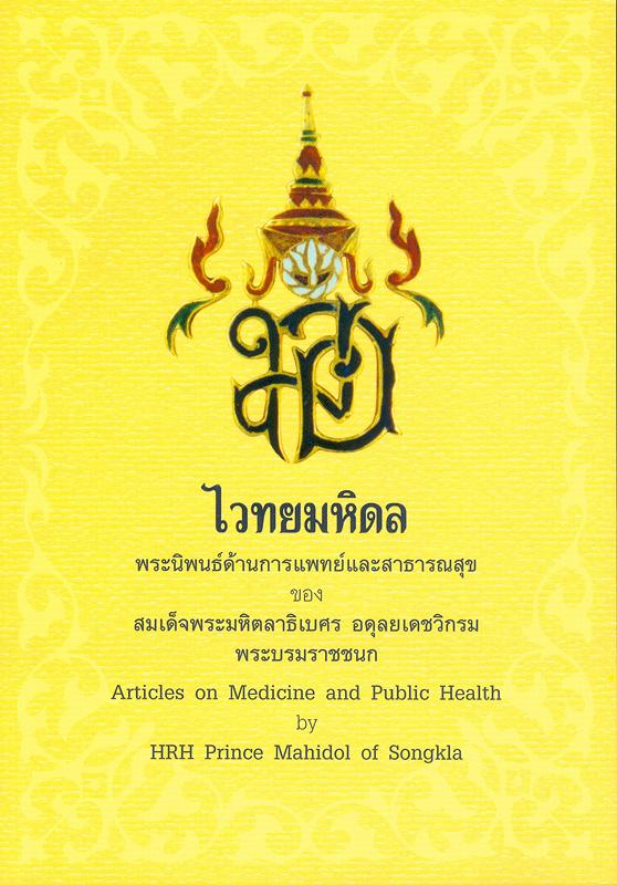 ไวทยมหิดล :พระนิพนธ์ด้านการแพทย์และสาธารณสุขของ สมเด็จพระมหิตลาธิเบศรอดุลยเดชวิกรม พระบรมราชชนก /[คณะผู้จัดทำ, ธีรวัฒน์ กุลทนันทน์ ... [และคนอื่น ๆ]||Articles on medicine and public health by HRH Prince Mahidol of Songkla